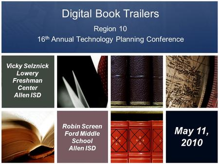Digital Book Trailers Region 10 16 th Annual Technology Planning Conference Vicky Selznick Lowery Freshman Center Allen ISD Robin Screen Ford Middle School.