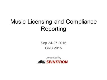 Music Licensing and Compliance Reporting Sep 24-27 2015 GRC 2015 presented by.