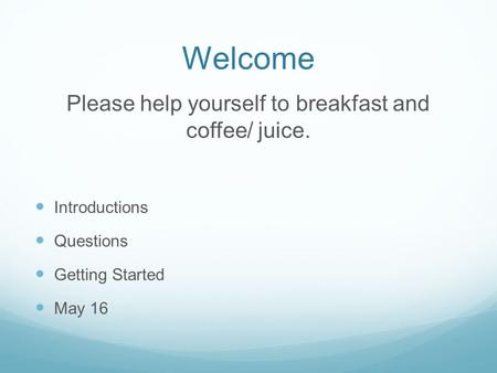 Welcome Please help yourself to breakfast and coffee/ juice. Introductions Questions Getting Started May 16.