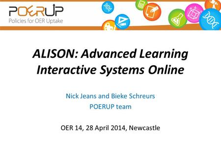 ALISON: Advanced Learning Interactive Systems Online Nick Jeans and Bieke Schreurs POERUP team OER 14, 28 April 2014, Newcastle.