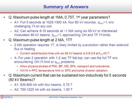 NSTX-U NSTX-U PAC-31 Response to Questions – Day 1 Summary of Answers Q: Maximum pulse length at 1MA, 0.75T, 1 st year parameters? –A1: Full 5 seconds.
