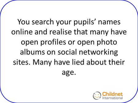 You search your pupils' names online and realise that many have open profiles or open photo albums on social networking sites. Many have lied about their.