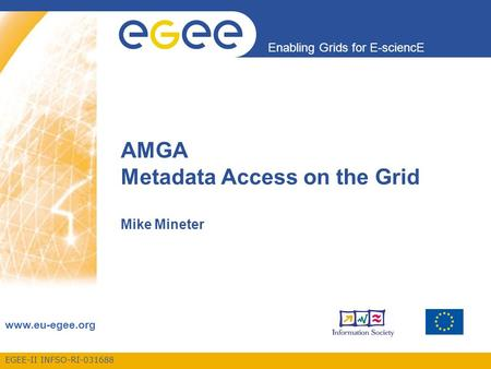 EGEE-II INFSO-RI-031688 Enabling Grids for E-sciencE www.eu-egee.org AMGA Metadata Access on the Grid Mike Mineter.