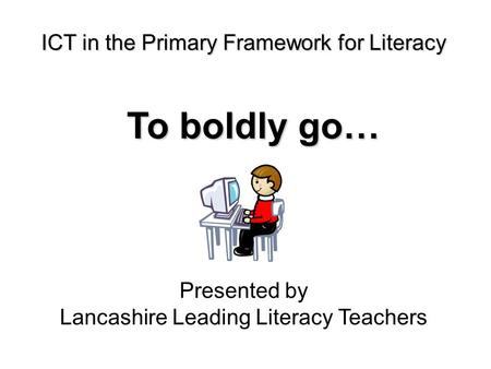 ICT in the Primary Framework for Literacy To boldly go… Presented by Lancashire Leading Literacy Teachers.