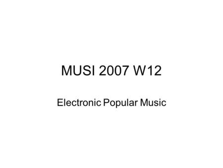MUSI 2007 W12 Electronic Popular Music. The structure and purpose of these slides is similar to the hip hop slides, so please see the note/suggestion.