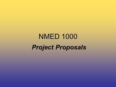 NMED 1000 Project Proposals. NMED 1000 Project Proposals / Production plans 10% –The bulk of this course will be based on the successful completion of.