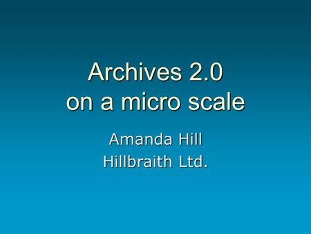 Archives 2.0 on a micro scale Amanda Hill Hillbraith Ltd.