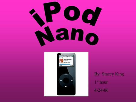 By: Stacey King 1 st hour 4-24-06. The iPod Nano is only.27 inches thin and 1.5 ounces. Never before has something so small been able to have so many.