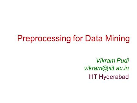 Preprocessing for Data Mining Vikram Pudi IIIT Hyderabad.