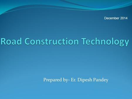 Prepared by- Er. Dipesh Pandey December 2014. CONTENTS Introduction Activities in Road Construction Tools, Equipment and Plant Earthwork Mass Haul Diagram.