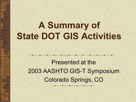 A Summary of State DOT GIS Activities Presented at the 2003 AASHTO GIS-T Symposium Colorado Springs, CO.