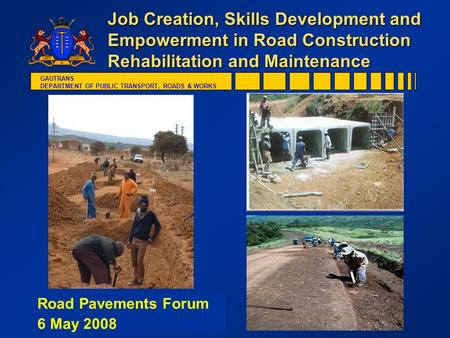 GAUTRANS DEPARTMENT OF PUBLIC TRANSPORT, ROADS & WORKS Job Creation, Skills Development and Empowerment in Road Construction Rehabilitation and Maintenance.