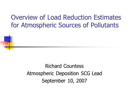 Overview of Load Reduction Estimates for Atmospheric Sources of Pollutants Richard Countess Atmospheric Deposition SCG Lead September 10, 2007.