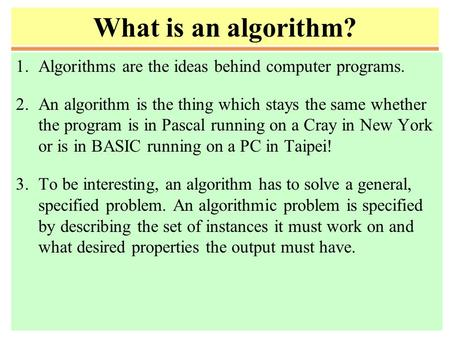 What is an <strong>algorithm</strong>? 1.<strong>Algorithms</strong> are the ideas behind computer programs. 2.An <strong>algorithm</strong> is the thing which stays the same whether the program is in Pascal.
