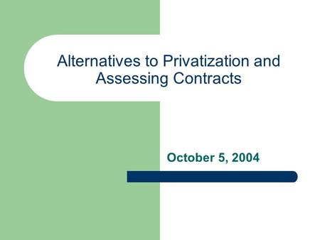 Alternatives to Privatization and Assessing Contracts October 5, 2004.