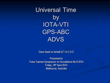 Universal Time by IOTA-VTI GPS-ABC ADVS Dave Gault on behalf of T.A.C.O.S Presented to Trans-Tasman Symposium on Occultations No.8 2014 Friday, 18 th April.