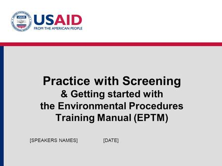 Practice with Screening & Getting started with the Environmental Procedures Training Manual (EPTM) [DATE][SPEAKERS NAMES]