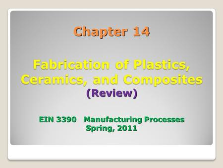 Chapter 14 Fabrication of Plastics, Ceramics, and Composites (Review) EIN 3390 Manufacturing Processes Spring, 2011.