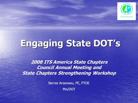 Engaging State DOT's Engaging State DOT's 2008 ITS America State Chapters Council Annual Meeting and State Chapters Strengthening Workshop Bernie Arseneau,