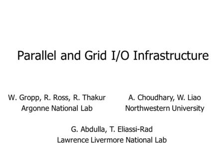Parallel and Grid I/O Infrastructure W. Gropp, R. Ross, R. Thakur Argonne National Lab A. Choudhary, W. Liao Northwestern University G. Abdulla, T. Eliassi-Rad.