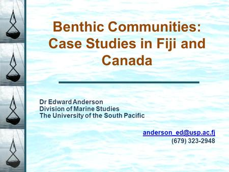 Benthic Communities: Case Studies in Fiji and Canada Dr Edward Anderson Division of Marine Studies The University of the South Pacific