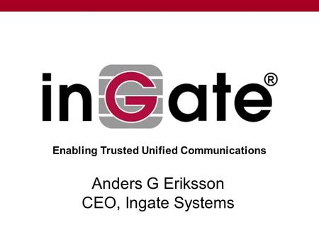 Anders G Eriksson CEO, Ingate Systems Enabling Trusted Unified Communications.