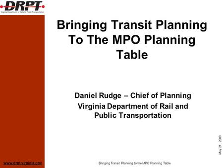 Www.drpt.virginia.gov May 21, 2008 Bringing Transit Planning to the MPO Planning Table Bringing Transit Planning To The MPO Planning Table Daniel Rudge.