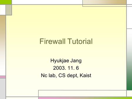 Firewall Tutorial Hyukjae Jang 2003. 11. 6 Nc lab, CS dept, Kaist.