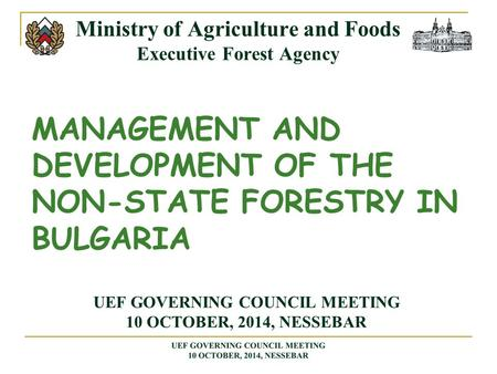 MANAGEMENT AND DEVELOPMENT OF THE NON-STATE FORESTRY IN BULGARIA Ministry of Agriculture and Foods Executive Forest Agency UEF GOVERNING COUNCIL MEETING.
