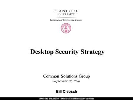 STANFORD UNIVERSITY INFORMATION TECHNOLOGY SERVICES Desktop Security Strategy Common Solutions Group September 19, 2006 Bill Clebsch.