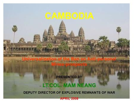 CAMBODIA Universalization of the Ban on Anti-personal Mines-prospects PRESENTED BY LT.COL. MAM NEANG DEPUTY DIRECTOR OF EXPLOSIVE REMNANTS OF WAR APRIL.