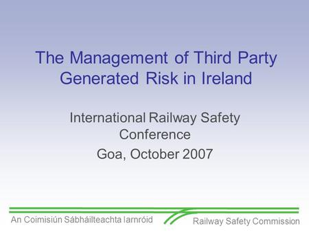 Railway Safety Commission An Coimisiún Sábháilteachta Iarnróid The Management of Third Party Generated Risk in Ireland International Railway Safety Conference.