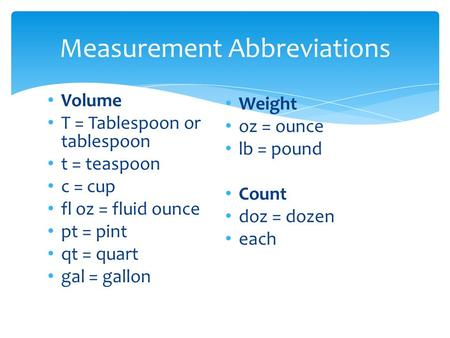 Volume T = Tablespoon or tablespoon t = teaspoon c = cup fl oz = fluid ounce pt = pint qt = quart gal = gallon Weight oz = ounce lb = pound Count doz =