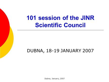 Dubna, January, 2007 101 session of the JINR Scientific Council DUBNA, 18-19 JANUARY 2007.