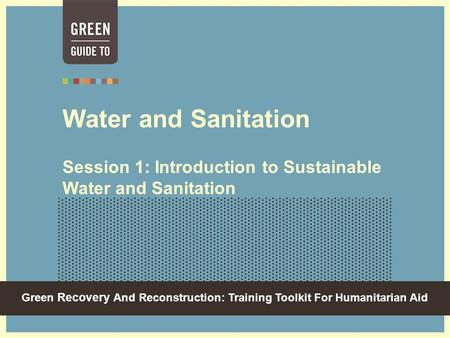 Green Recovery And Reconstruction: Training Toolkit For Humanitarian Aid Water and Sanitation Session 1: Introduction to Sustainable Water and Sanitation.