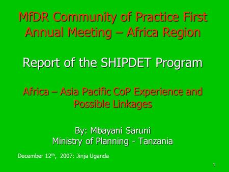 1 MfDR Community of Practice First Annual Meeting – Africa Region Report of the SHIPDET Program Africa – Asia Pacific CoP Experience and Possible Linkages.