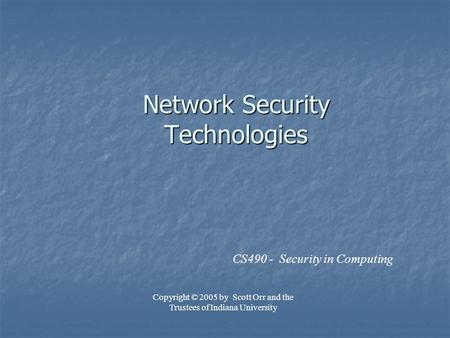 Network Security Technologies CS490 - Security in Computing Copyright © 2005 by Scott Orr and the Trustees of Indiana University.