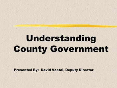 Understanding County Government Presented By: David Vestal, Deputy Director.