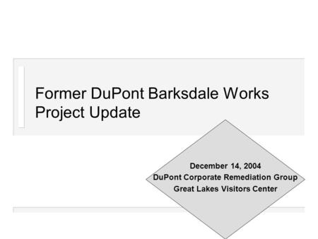 Former DuPont Barksdale Works Project Update December 14, 2004 DuPont Corporate Remediation Group Great Lakes Visitors Center.
