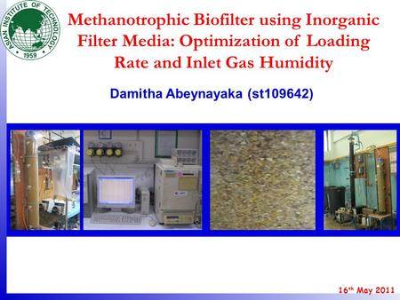 16 th May 2011 Damitha Abeynayaka (st109642) Methanotrophic Biofilter using Inorganic Filter Media: Optimization of Loading Rate and Inlet Gas Humidity.