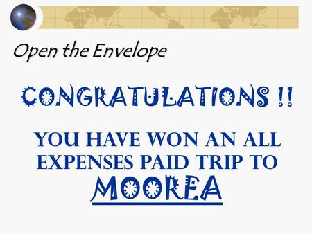 Open the Envelope CONGRATULATIONS !! YOU HAVE WON AN ALL EXPENSES PAID TRIP TO MOOREA.