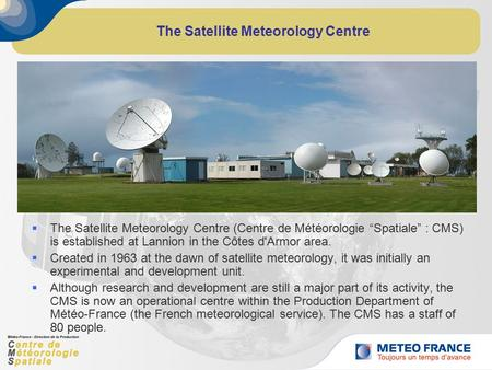 "The Satellite Meteorology Centre  The Satellite Meteorology Centre (Centre de Météorologie ""Spatiale"" : CMS) is established at Lannion in the Côtes d'Armor."
