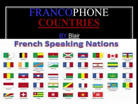 FRANCOPHONE COUNTRIES BY Blair. THE MAP OF THE FRENCH SPEAKING COUNTRIES.