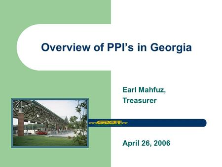 Overview of PPI's in Georgia April 26, 2006 Earl Mahfuz, Treasurer.