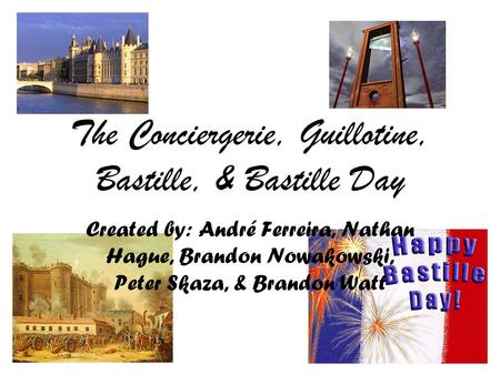The Conciergerie, Guillotine, Bastille, & Bastille Day Created by: André Ferreira, Nathan Hague, Brandon Nowakowski, Peter Skaza, & Brandon Watt.