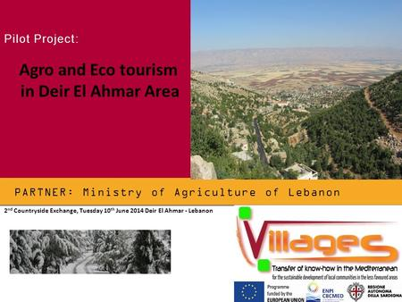 PARTNER: Ministry of Agriculture of Lebanon Pilot Project: Agro and Eco tourism in Deir El Ahmar Area 2 nd Countryside Exchange, Tuesday 10 th June 2014.