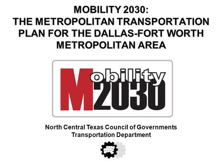 MOBILITY 2030: THE METROPOLITAN TRANSPORTATION PLAN FOR THE DALLAS-FORT WORTH METROPOLITAN AREA North Central Texas Council of Governments Transportation.