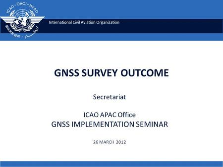 International Civil Aviation Organization GNSS SURVEY OUTCOME Secretariat ICAO APAC Office GNSS IMPLEMENTATION SEMINAR 26 MARCH 2012.