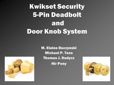 Kwikset Security 5-Pin Deadbolt and Door Knob System M. Elaine Buczynski Michael P. Tees Thomas J. Dudycz Nir Pony.