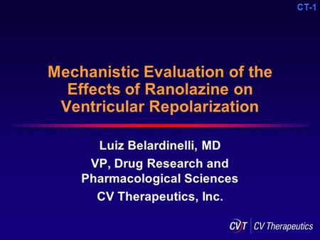 CT-1 Mechanistic Evaluation of the Effects of Ranolazine on Ventricular Repolarization Luiz Belardinelli, MD VP, Drug Research and Pharmacological Sciences.